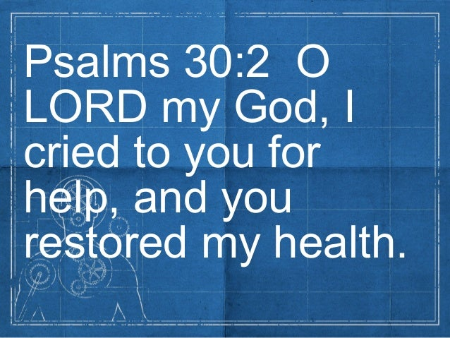Psalms 30:2 OLORD my God, Icried to you forhelp, and yourestored my health.
