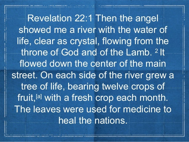Revelation 22:1 Then the angelshowed me a river with the water oflife, clear as crystal, flowing from thethrone of God and...