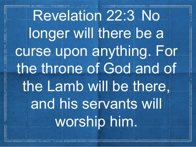 Revelation 22:3 Nolonger will there be acurse upon anything. Forthe throne of God and ofthe Lamb will be there,and his ser...