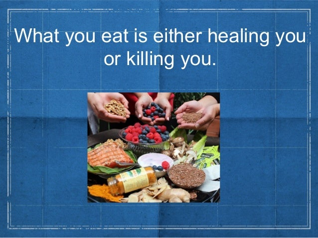 What you eat is either healing youor killing you.