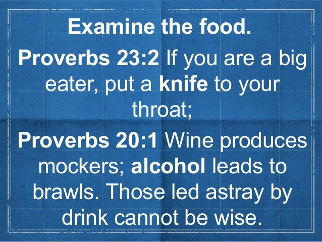 Examine the food.Proverbs 23:2 If you are a bigeater, put a knife to yourthroat;Proverbs 20:1 Wine producesmockers; alcoho...