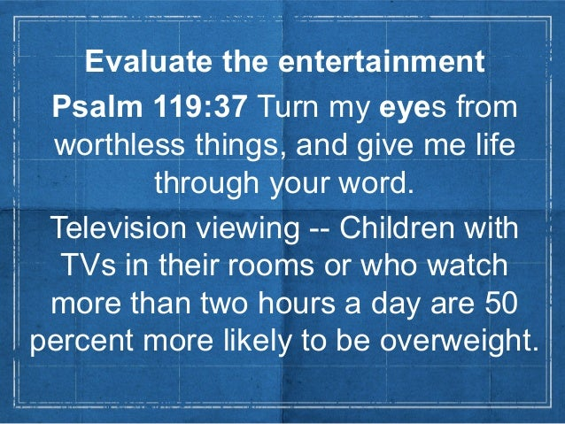 Evaluate the entertainmentPsalm 119:37 Turn my eyes fromworthless things, and give me lifethrough your word.Television vie...