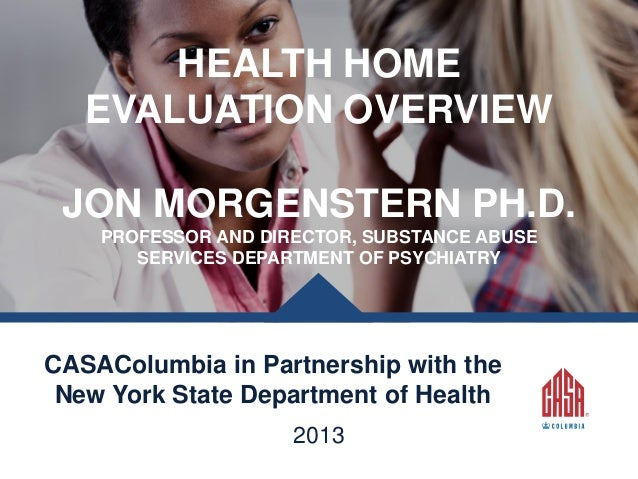 HEALTH HOME EVALUATION OVERVIEW JON MORGENSTERN PH.D. PROFESSOR AND DIRECTOR, SUBSTANCE ABUSE SERVICES DEPARTMENT OF PSYCH...