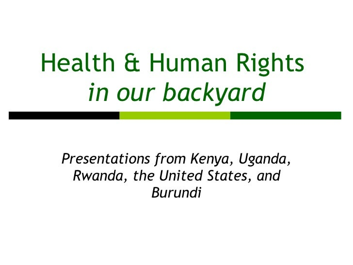 Health & Human Rights  in our backyard Presentations from Kenya, Uganda, Rwanda, the United States, and Burundi