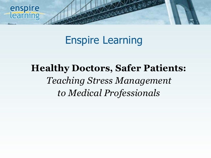 Enspire Learning  Healthy Doctors, Safer Patients:   Teaching Stress Management  to Medical Professionals