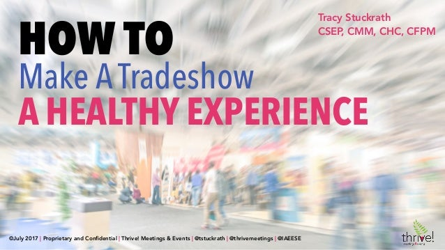 Tracy Stuckrath CSEP, CMM, CHC, CFPM HOW TO Make ATradeshow A HEALTHY EXPERIENCE ©July 2017 | Proprietary and Confidential ...