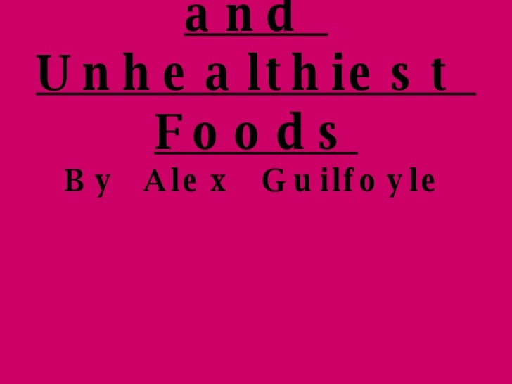 Healthiest  and  Unhealthiest  Foods By  Alex  Guilfoyle