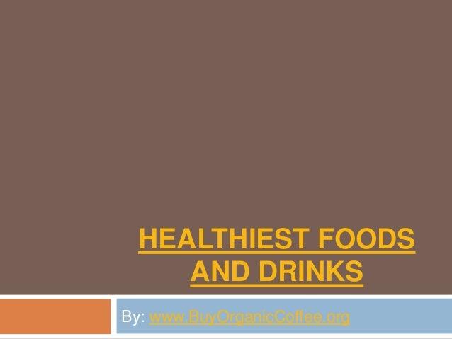 HEALTHIEST FOODS AND DRINKS By: www.BuyOrganicCoffee.org