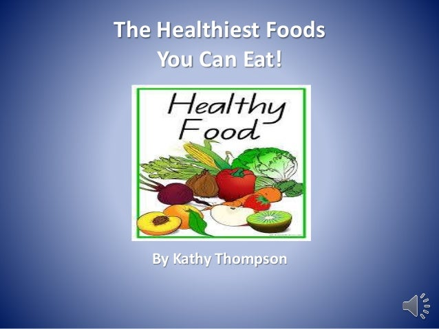 The Healthiest Foods  You Can Eat!  By Kathy Thompson