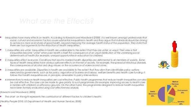 What are the Effects?  Inequalities have many effects on health. According to Kawachi and Woodward (2000), It is well kno...