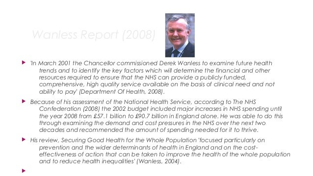 Wanless Report (2008)  'In March 2001 the Chancellor commissioned Derek Wanless to examine future health trends and to id...