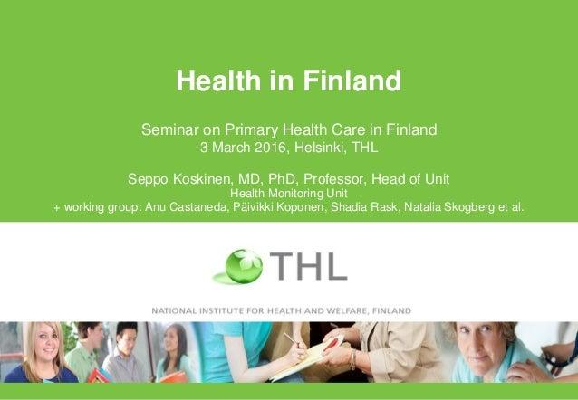 Health in Finland Seminar on Primary Health Care in Finland 3 March 2016, Helsinki, THL Seppo Koskinen, MD, PhD, Professor...