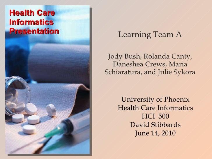 Health Care Informatics Presentation Learning Team A Jody Bush, Rolanda Canty, Daneshea Crews, Maria Schiaratura, and Juli...