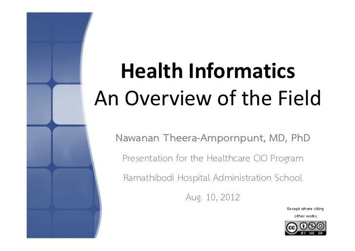 HealthInformaticsAnOverviewoftheField  Nawanan Theera-Ampornpunt, MD, PhD   Presentation for the Healthcare CIO Progr...