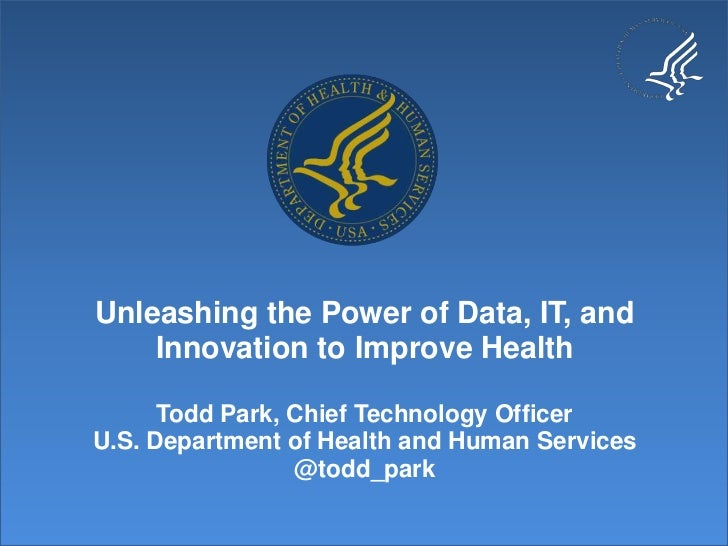 Unleashing the Power of Data, IT, and    Innovation to Improve Health      Todd Park, Chief Technology OfficerU.S. Departm...