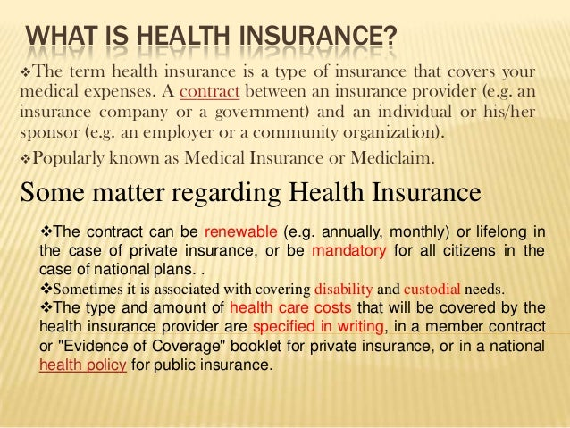 WHAT IS HEALTH INSURANCE?The  term health insurance is a type of insurance that covers yourmedical expenses. A contract b...