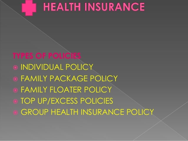 TYPES OF POLICIES  INDIVIDUAL POLICY  FAMILY PACKAGE POLICY  FAMILY FLOATER POLICY  TOP UP/EXCESS POLICIES  GROUP HEA...