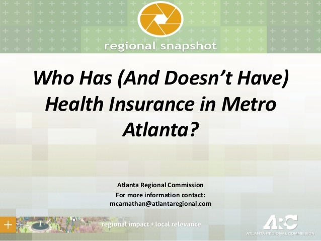 Who Has (And Doesn't Have) Health Insurance in Metro Atlanta? Atlanta Regional Commission For more information contact: mc...