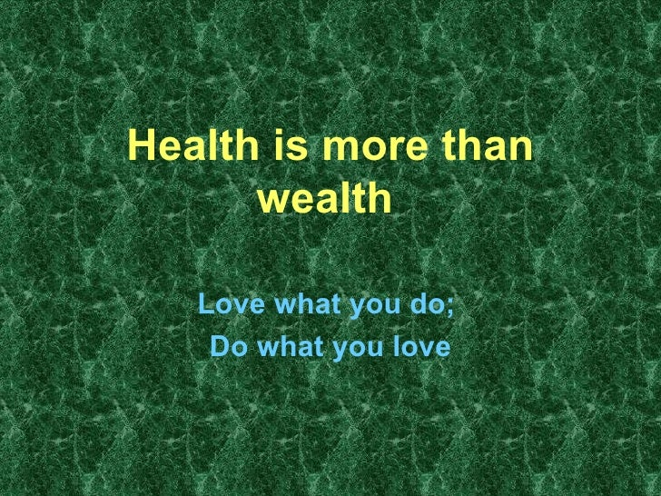 Health is more than wealth   Love what you do;  Do what you love