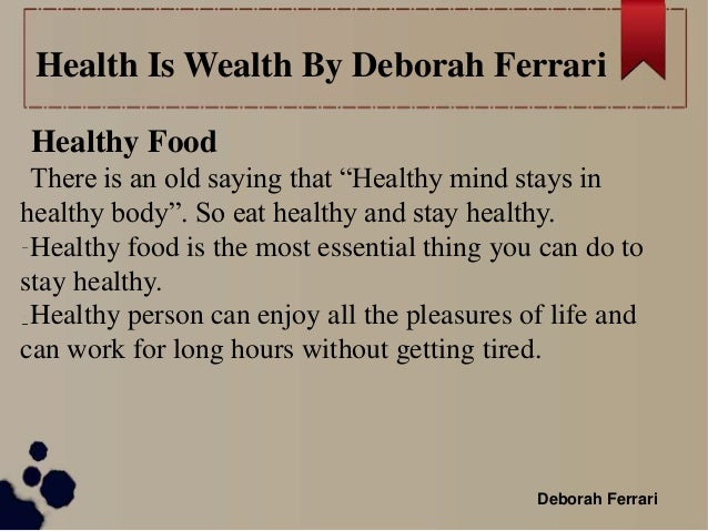 health is wealth essay article There is an old saying, 'health is wealth' health is a state of complete physical, social and mental well being and not merely the absence of disease or infirmity health is thus a level of functional efficiency of living beings and a general condition of a persons mind, body and spirit, meaning it is free from.