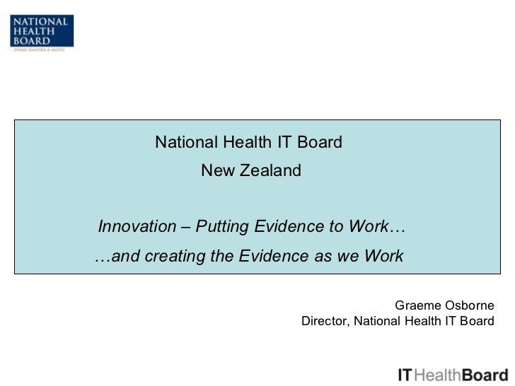 National Health IT Board  New Zealand Innovation – Putting Evidence to Work… Graeme Osborne Director, National Health IT B...