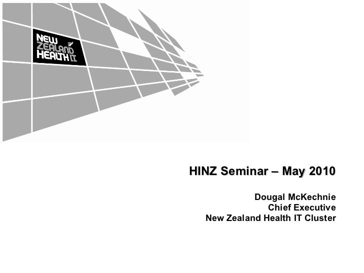 HINZ Seminar – May 2010 Dougal McKechnie Chief Executive New Zealand Health IT Cluster