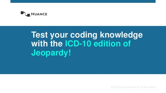 © 2015 Nuance Communications, Inc. All rights reserved. Test your coding knowledge with the ICD-10 edition of Jeopardy!