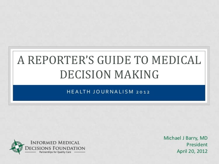 A REPORTER'S GUIDE TO MEDICAL      DECISION MAKING       H E A LT H J O U R N A L I S M 2 0 1 2                           ...