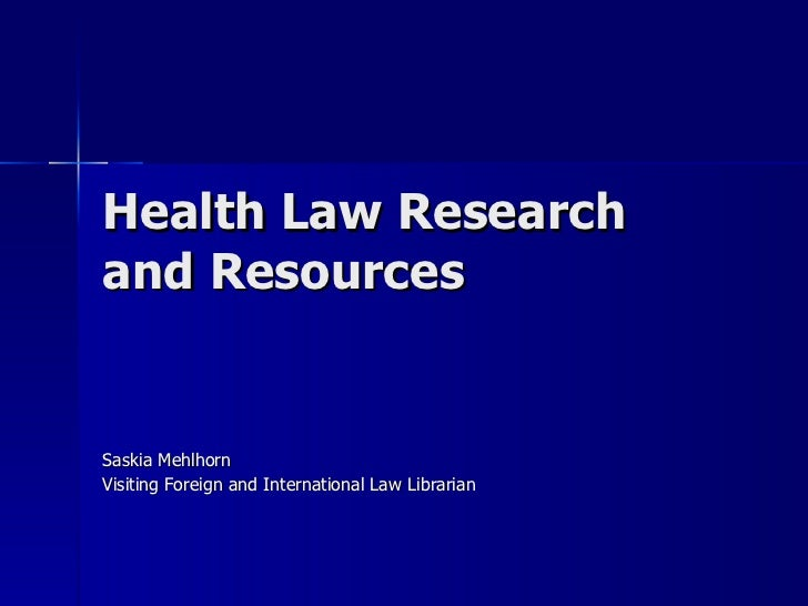 Health Law Research and Resources  Saskia Mehlhorn Visiting Foreign and International Law Librarian