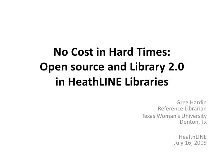 No Cost in Hard Times: Open source and Library 2.0 in HeathLINE Libraries <br />Greg HardinReference Librarian <br />Texas...