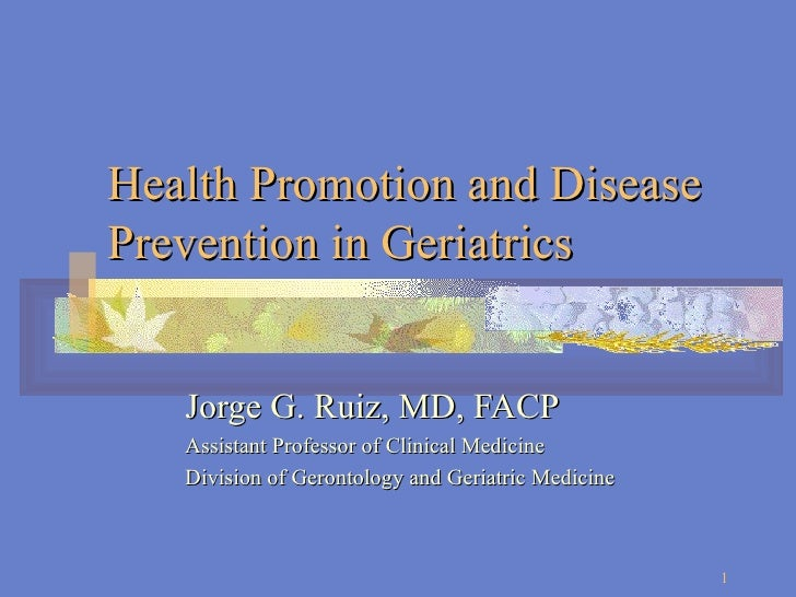 Health Promotion and Disease Prevention in Geriatrics Jorge G. Ruiz, MD, FACP Assistant Professor of Clinical Medicine Div...