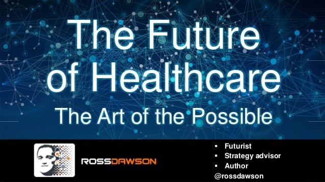 The Future of Healthcare The Art of the Possible Futurist Strategy advisor Author @rossdawson