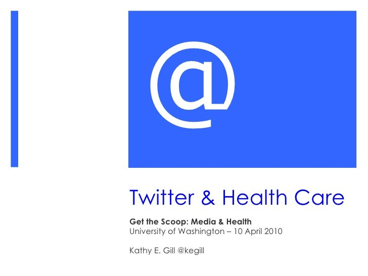 Twitter & Health Care Get the Scoop: Media & Health University of Washington – 10 April 2010 Kathy E. Gill @kegill @