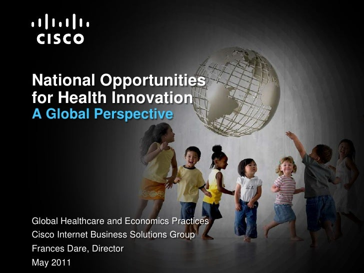 National Opportunities for Health InnovationA Global Perspective<br />Global Healthcare and Economics Practices<br />Cisco...