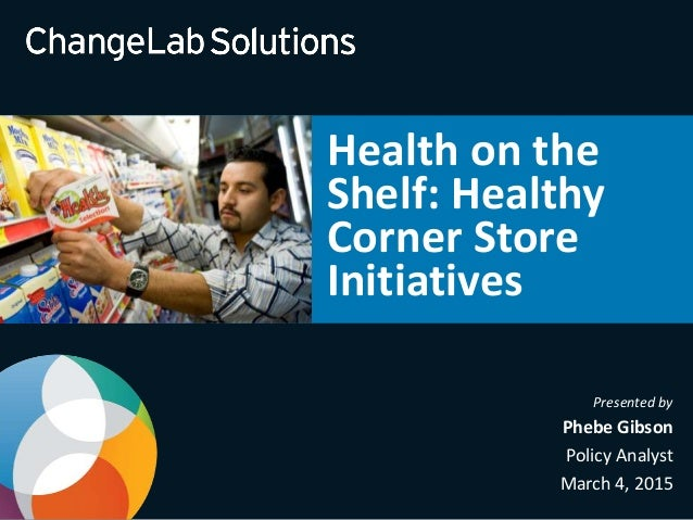 Presented by Phebe Gibson Policy Analyst March 4, 2015 Health on the Shelf: Healthy Corner Store Initiatives