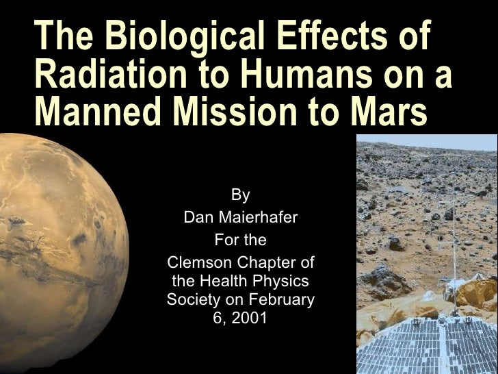 The Biological Effects of Radiation to Humans on a Manned Mission to Mars By Dan Maierhafer For the Clemson Chapter of the...