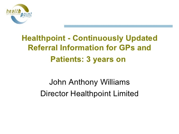 Healthpoint - Continuously Updated Referral Information for GPs and Patients: 3 years on   John Anthony Williams Director ...