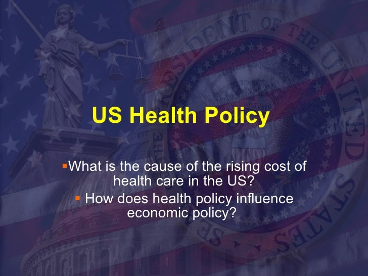US Health Policy  <ul><li>What is the cause of the rising cost of health care in the US? </li></ul><ul><li>How does health...