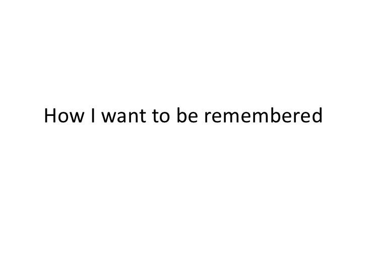 How I want to be remembered<br />