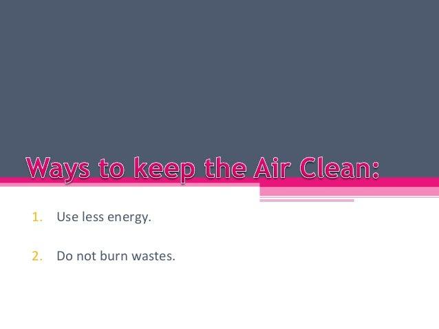 1. Use less energy.2. Do not burn wastes.