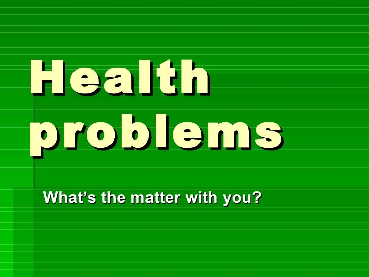 Health problems What's the matter with you?