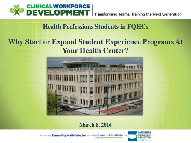 Health Professions Students in FQHCs Why Start or Expand Student Experience Programs At Your Health Center? March 8, 2016