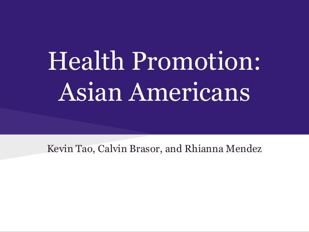 Health Promotion: Asian Americans Kevin Tao, Calvin Brasor, and Rhianna Mendez