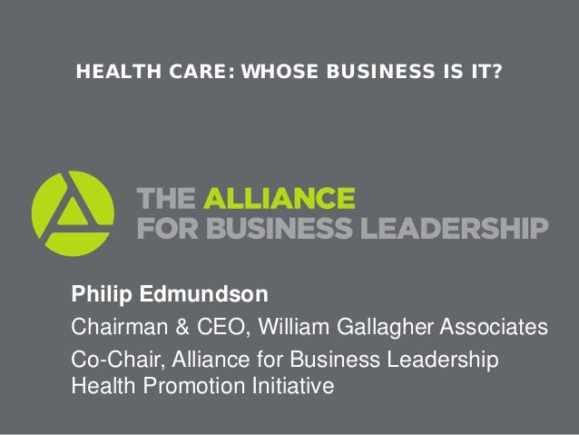 HEALTH CARE: WHOSE BUSINESS IS IT?Philip EdmundsonChairman & CEO, William Gallagher AssociatesCo-Chair, Alliance for Busin...