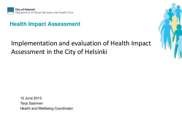 Health Impact Assessment13 June 2013Tarja SaarinenHealth and Wellbeing CoordinatorImplementation and evaluation of Health ...