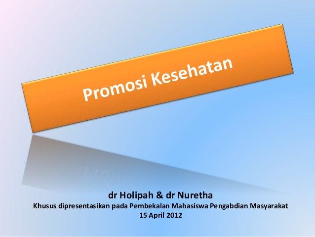 dr Holipah & dr Nuretha Khusus dipresentasikan pada Pembekalan Mahasiswa Pengabdian Masyarakat 15 April 2012
