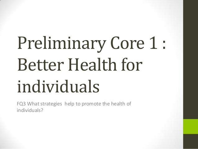 Preliminary Core 1 :Better Health forindividualsFQ3 What strategies help to promote the health ofindividuals?