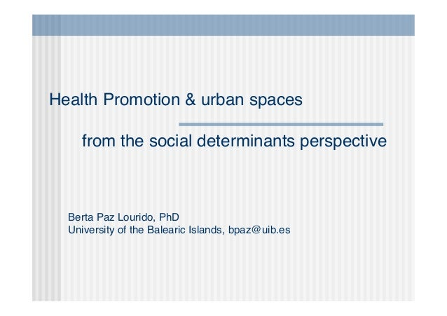 Berta Paz Lourido, PhD University of the Balearic Islands, bpaz@uib.es Health Promotion & urban spaces from the social det...