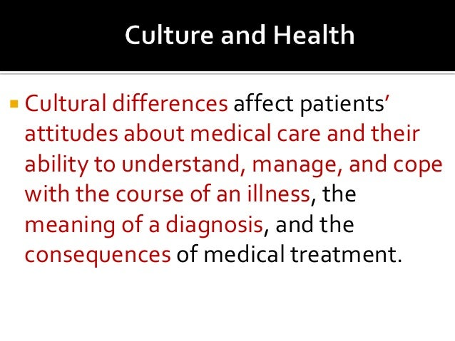 influence of culture in health and illness All cultures have systems of health beliefs to explain what causes illness, how it can be cured or treated, and who should be involved in the process.