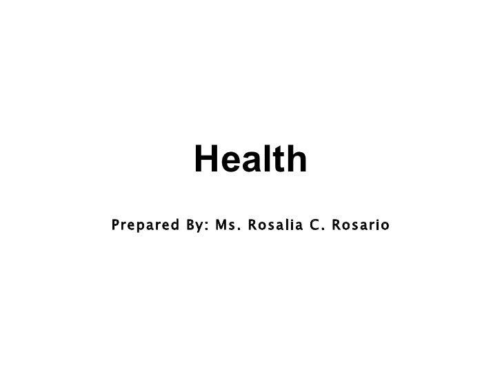 Health Prepared By: Ms. Rosalia C. Rosario